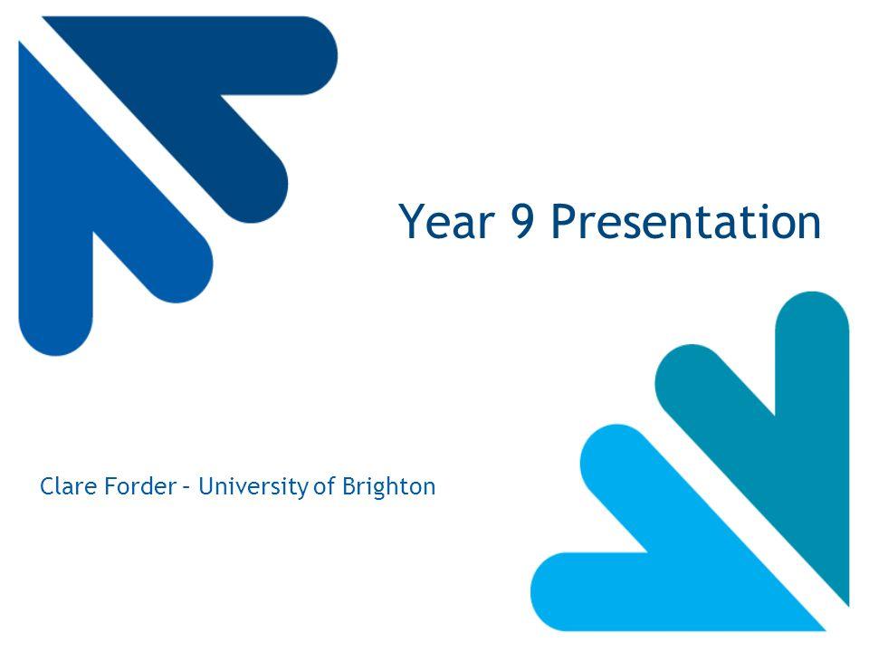 Year 9 Presentation Clare Forder – University of Brighton