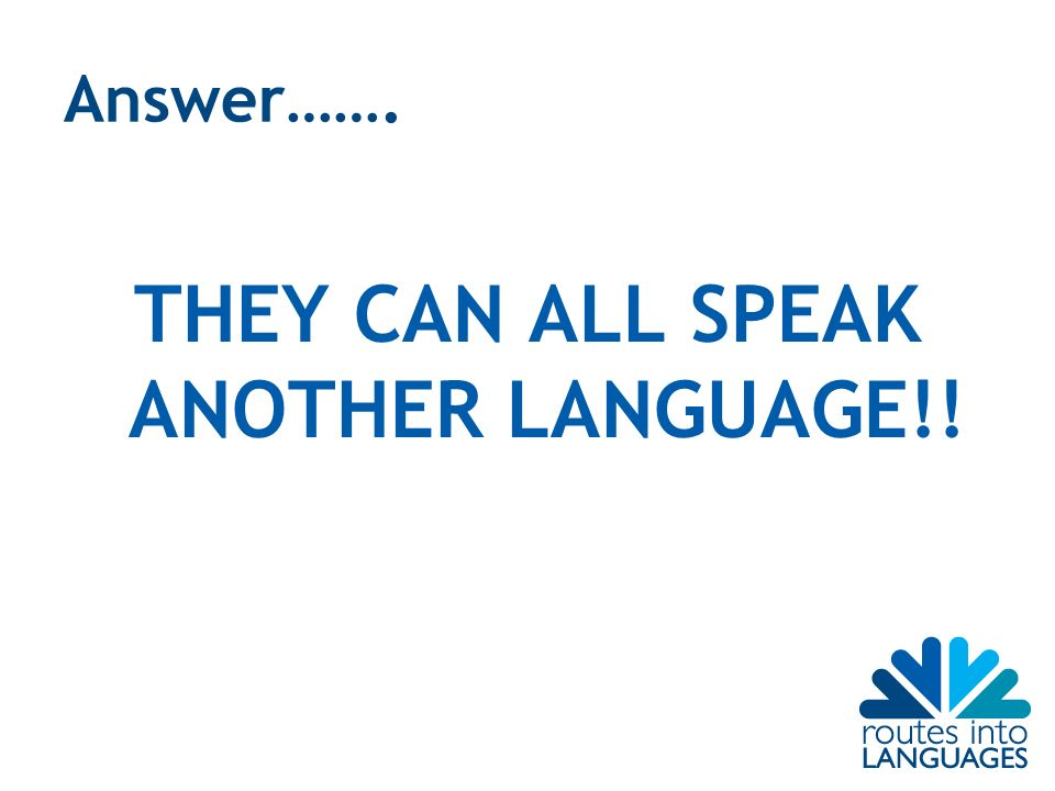 Answer……. THEY CAN ALL SPEAK ANOTHER LANGUAGE!!