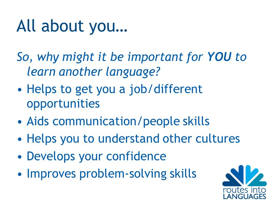 All about you… So, why might it be important for YOU to learn another language.