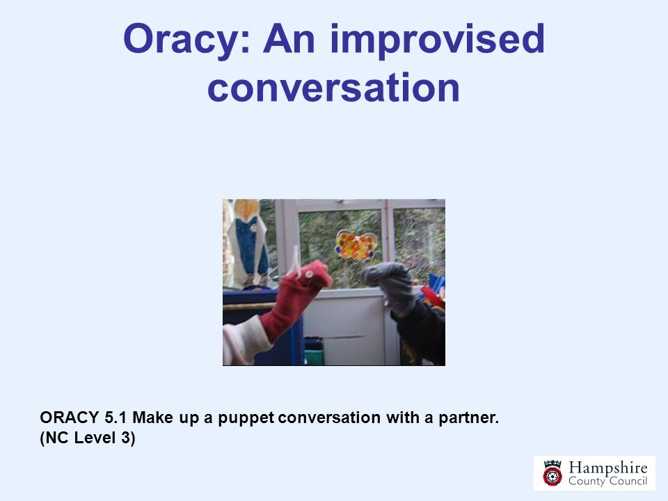 Oracy: An improvised conversation ORACY 5.1 Make up a puppet conversation with a partner. (NC Level 3)