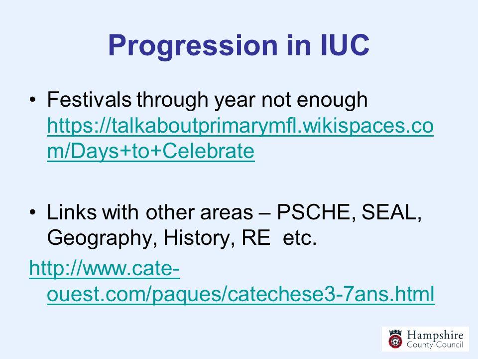 Progression in IUC Festivals through year not enough https://talkaboutprimarymfl.wikispaces.co m/Days+to+Celebrate https://talkaboutprimarymfl.wikispa