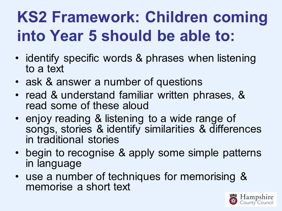 KS2 Framework: Children coming into Year 5 should be able to: identify specific words & phrases when listening to a text ask & answer a number of ques