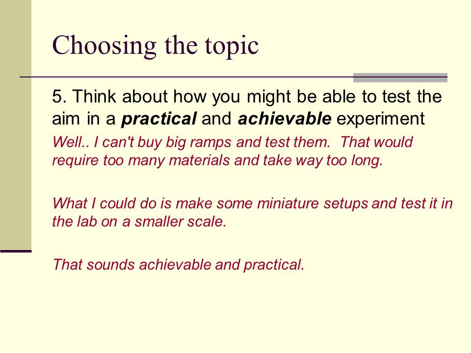 Choosing the topic 5. Think about how you might be able to test the aim in a practical and achievable experiment Well.. I can't buy big ramps and test