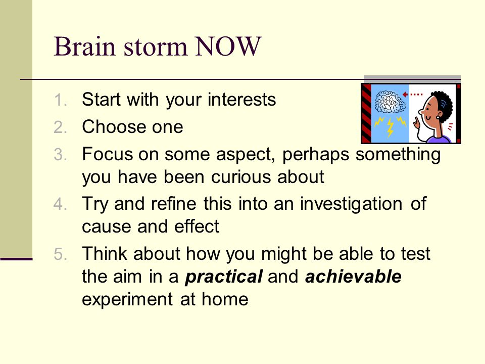 Brain storm NOW 1. Start with your interests 2. Choose one 3. Focus on some aspect, perhaps something you have been curious about 4. Try and refine th