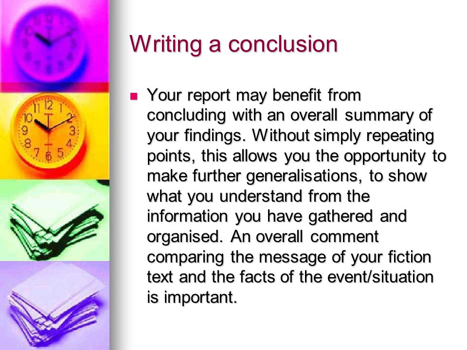 Writing a conclusion Your report may benefit from concluding with an overall summary of your findings.