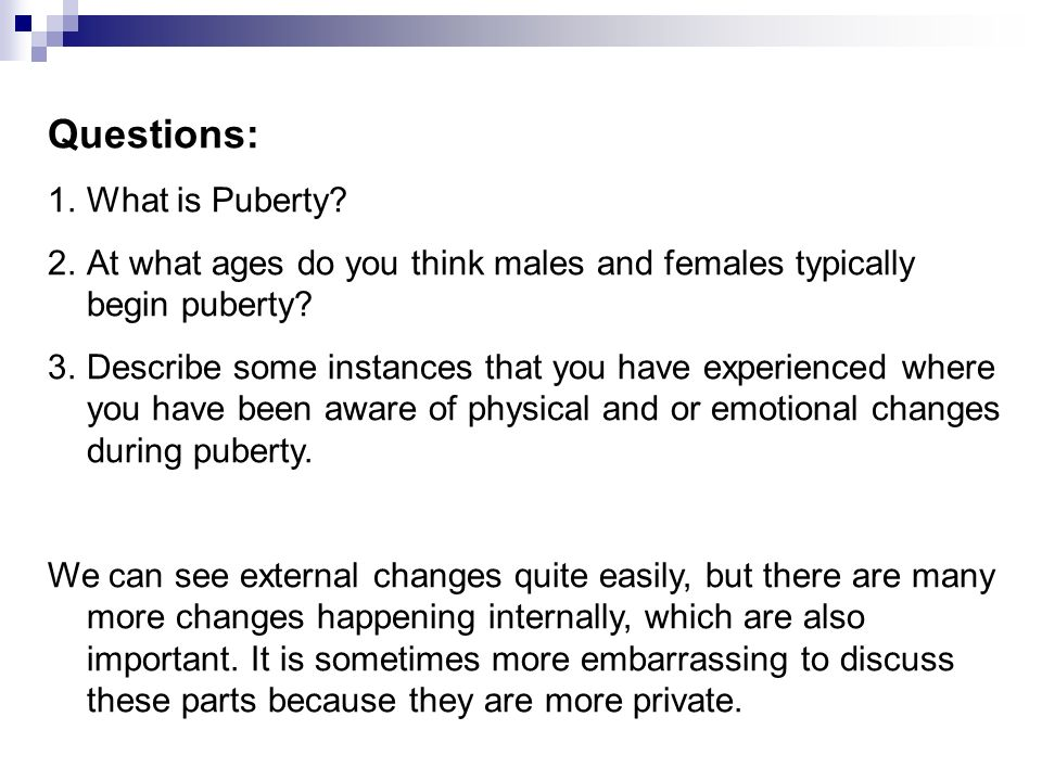 Questions: 1.What is Puberty? 2.At what ages do you think males and females typically begin puberty? 3.Describe some instances that you have experienc