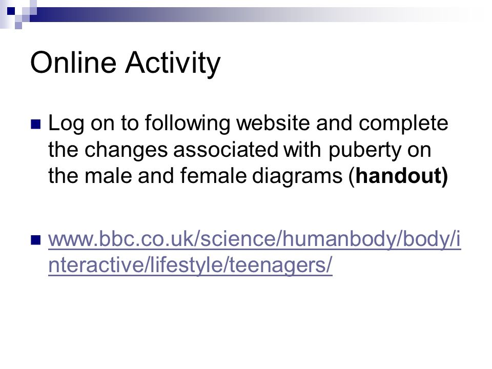 Online Activity Log on to following website and complete the changes associated with puberty on the male and female diagrams (handout) www.bbc.co.uk/s