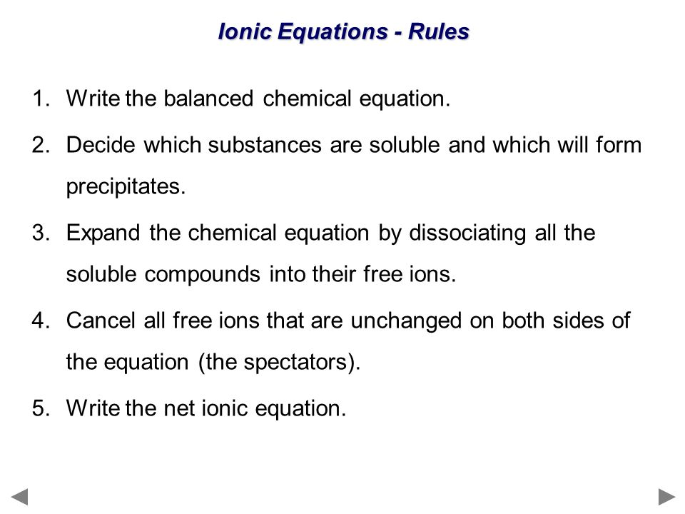 Ionic Equations - Rules 1.Write the balanced chemical equation. 2.Decide which substances are soluble and which will form precipitates. 3.Expand the c