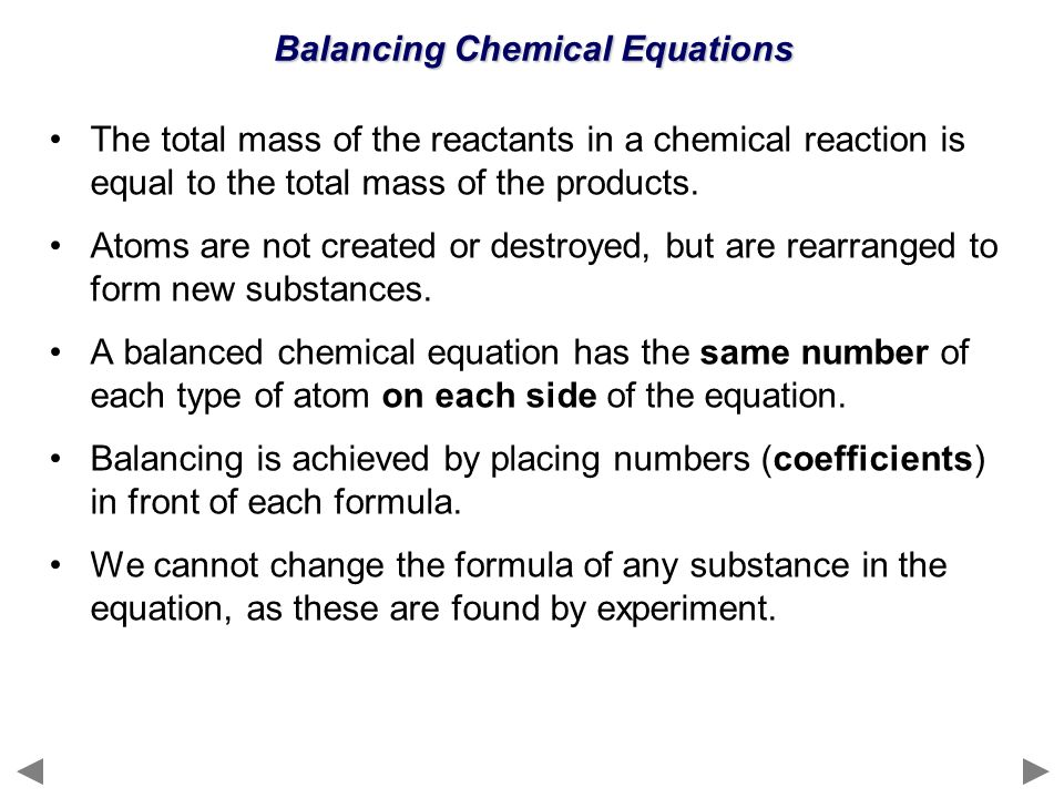 Balancing Chemical Equations The total mass of the reactants in a chemical reaction is equal to the total mass of the products. Atoms are not created
