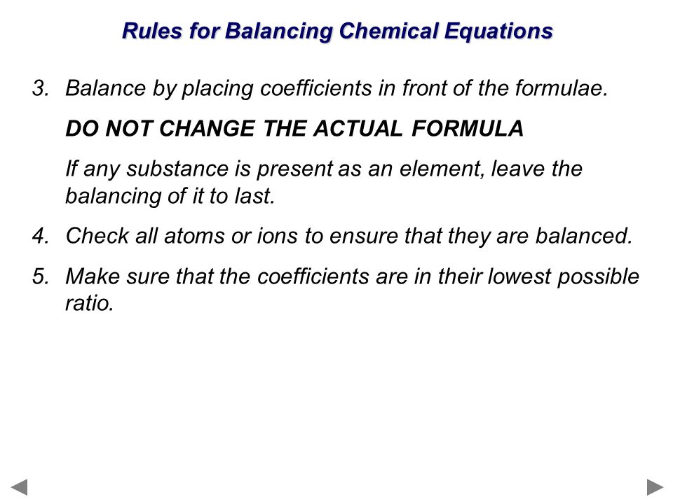 Rules for Balancing Chemical Equations 3.Balance by placing coefficients in front of the formulae. DO NOT CHANGE THE ACTUAL FORMULA If any substance i