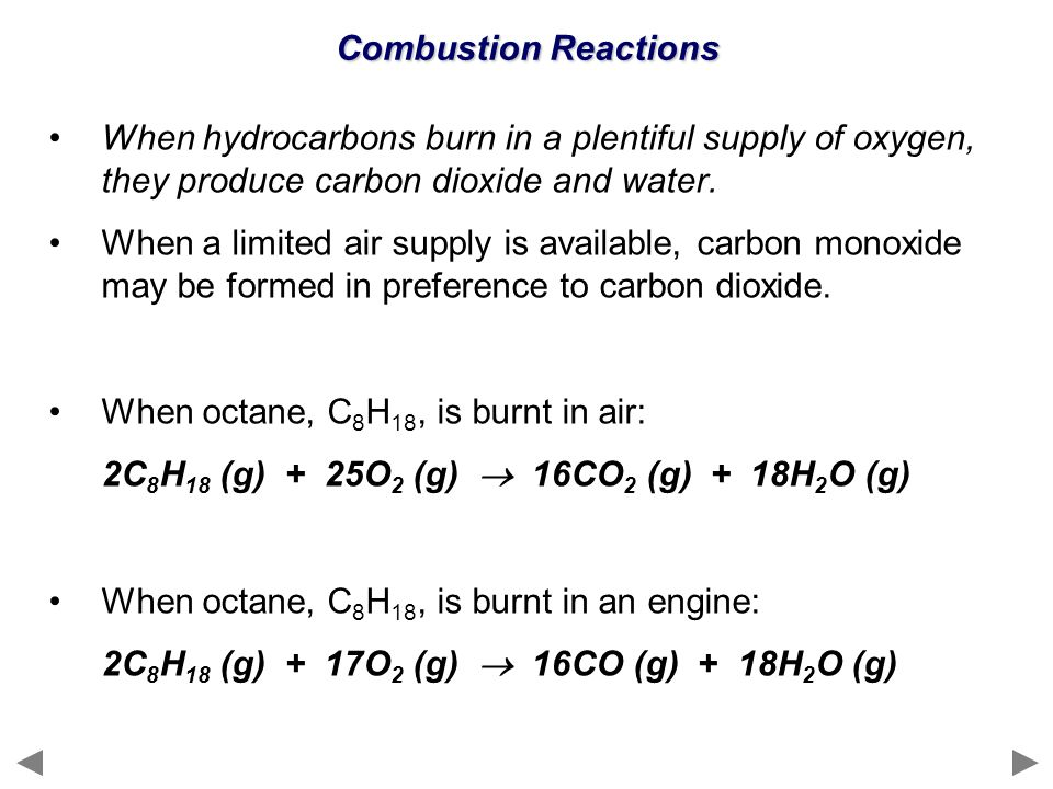 Combustion Reactions When hydrocarbons burn in a plentiful supply of oxygen, they produce carbon dioxide and water. When a limited air supply is avail