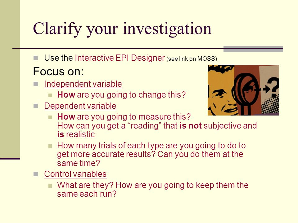 Clarify your investigation Use the Interactive EPI Designer (see link on MOSS) Focus on: Independent variable How are you going to change this? Depend