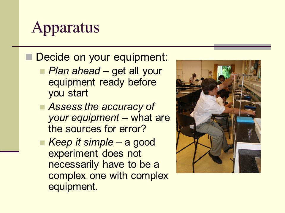 Apparatus Decide on your equipment: Plan ahead – get all your equipment ready before you start Assess the accuracy of your equipment – what are the so
