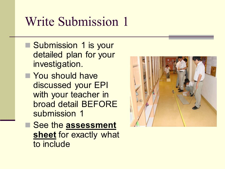 Write Submission 1 Submission 1 is your detailed plan for your investigation. You should have discussed your EPI with your teacher in broad detail BEF