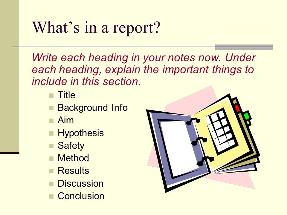 Whats in a report? Write each heading in your notes now. Under each heading, explain the important things to include in this section. Title Background