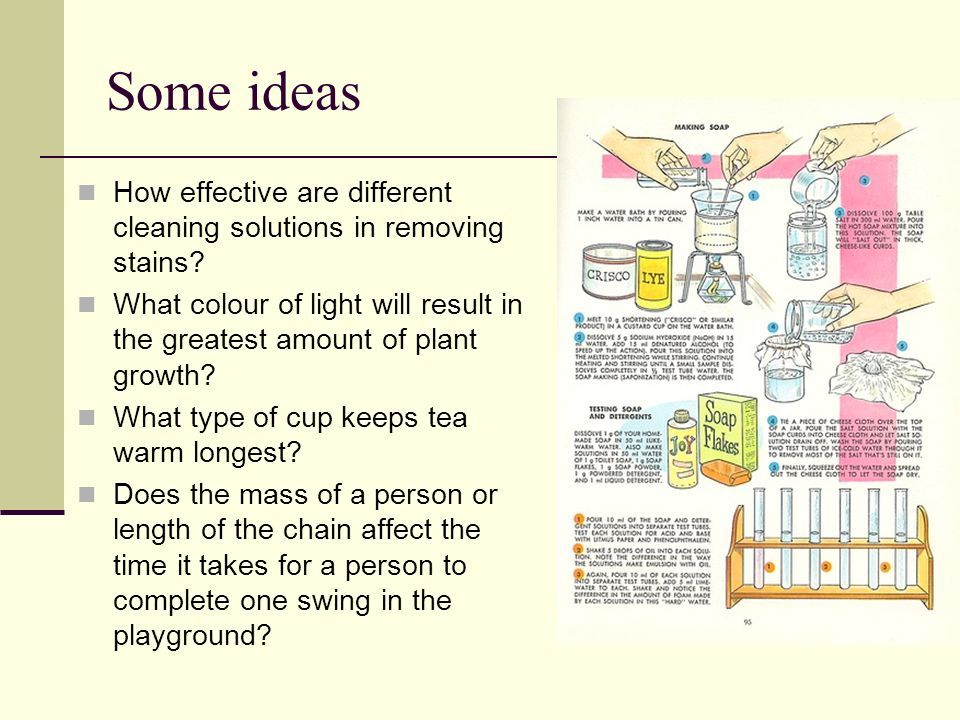 Some ideas How effective are different cleaning solutions in removing stains? What colour of light will result in the greatest amount of plant growth?