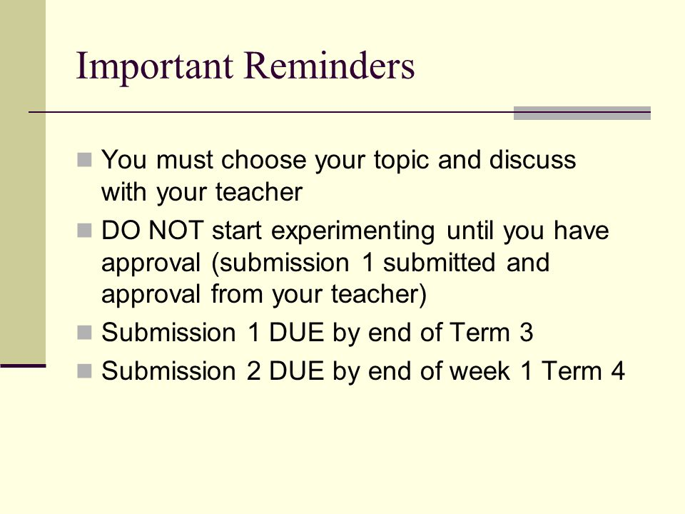 Important Reminders You must choose your topic and discuss with your teacher DO NOT start experimenting until you have approval (submission 1 submitted and approval from your teacher) Submission 1 DUE by end of Term 3 Submission 2 DUE by end of week 1 Term 4