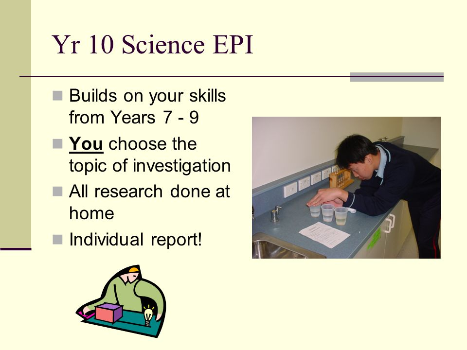 Yr 10 Science EPI Builds on your skills from Years You choose the topic of investigation All research done at home Individual report!