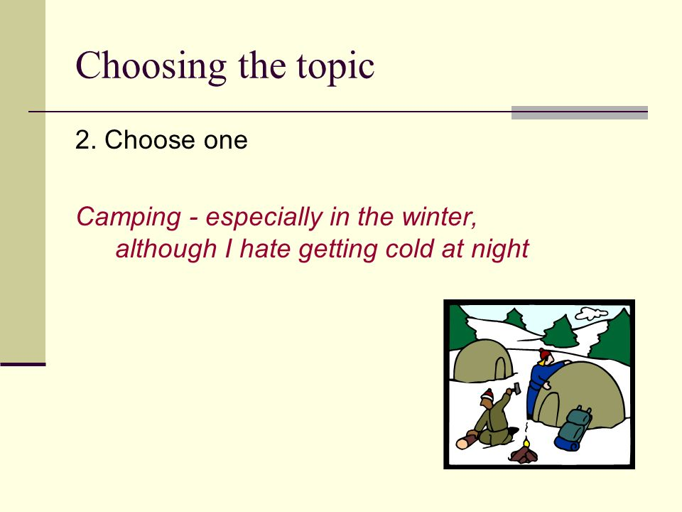 Choosing the topic 2. Choose one Camping - especially in the winter, although I hate getting cold at night