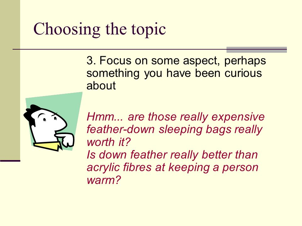 Choosing the topic 3. Focus on some aspect, perhaps something you have been curious about Hmm... are those really expensive feather-down sleeping bags