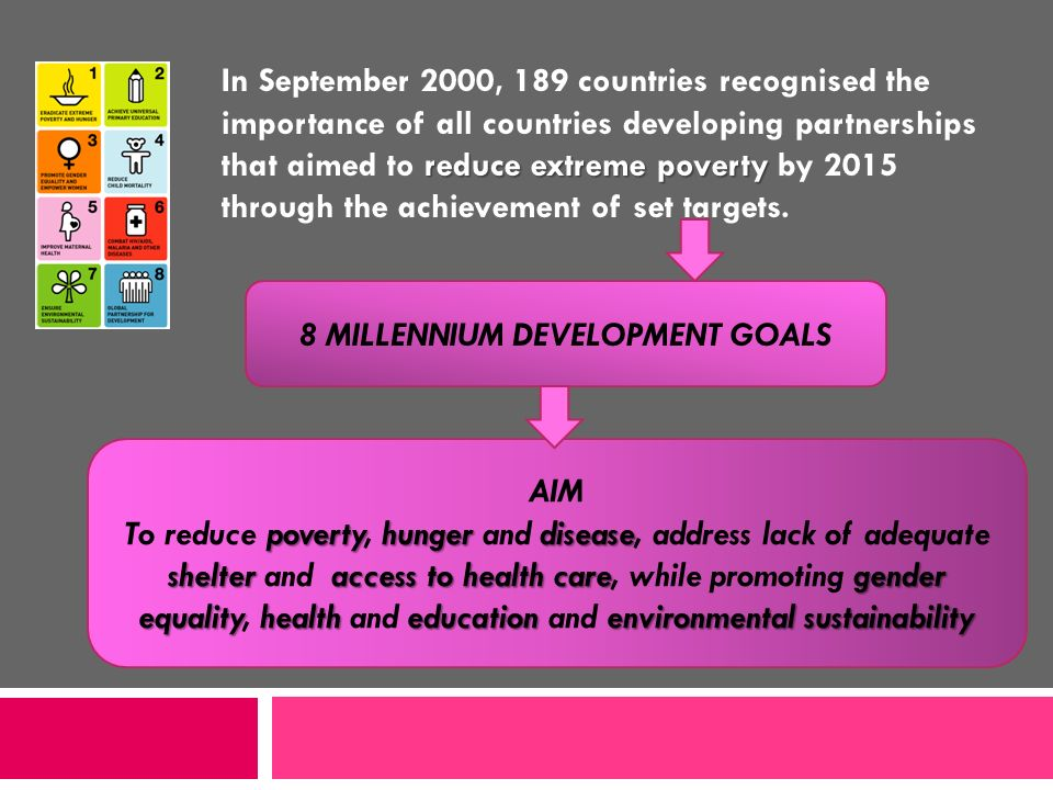 reduce extreme poverty In September 2000, 189 countries recognised the importance of all countries developing partnerships that aimed to reduce extrem
