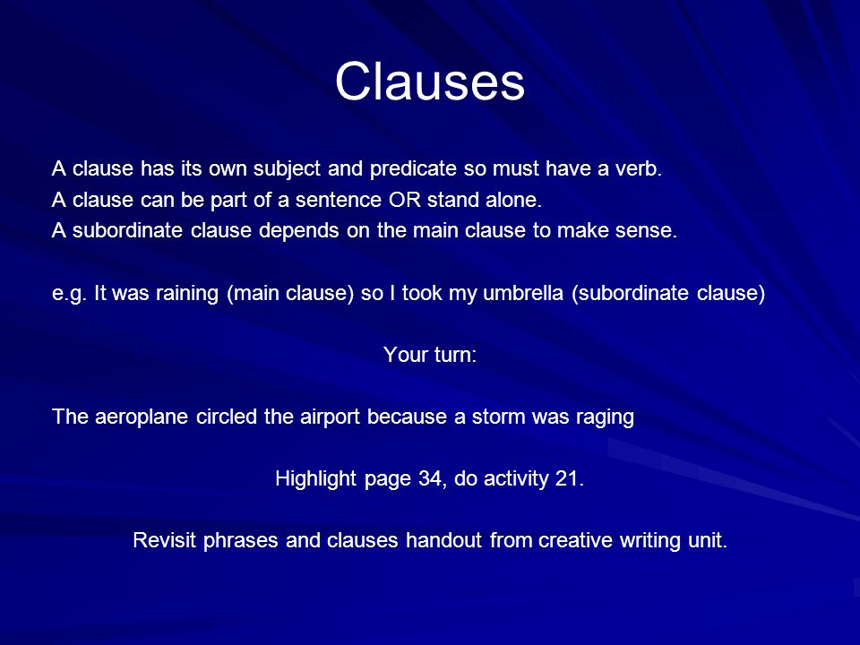 Clauses A clause has its own subject and predicate so must have a verb. A clause can be part of a sentence OR stand alone. A subordinate clause depend