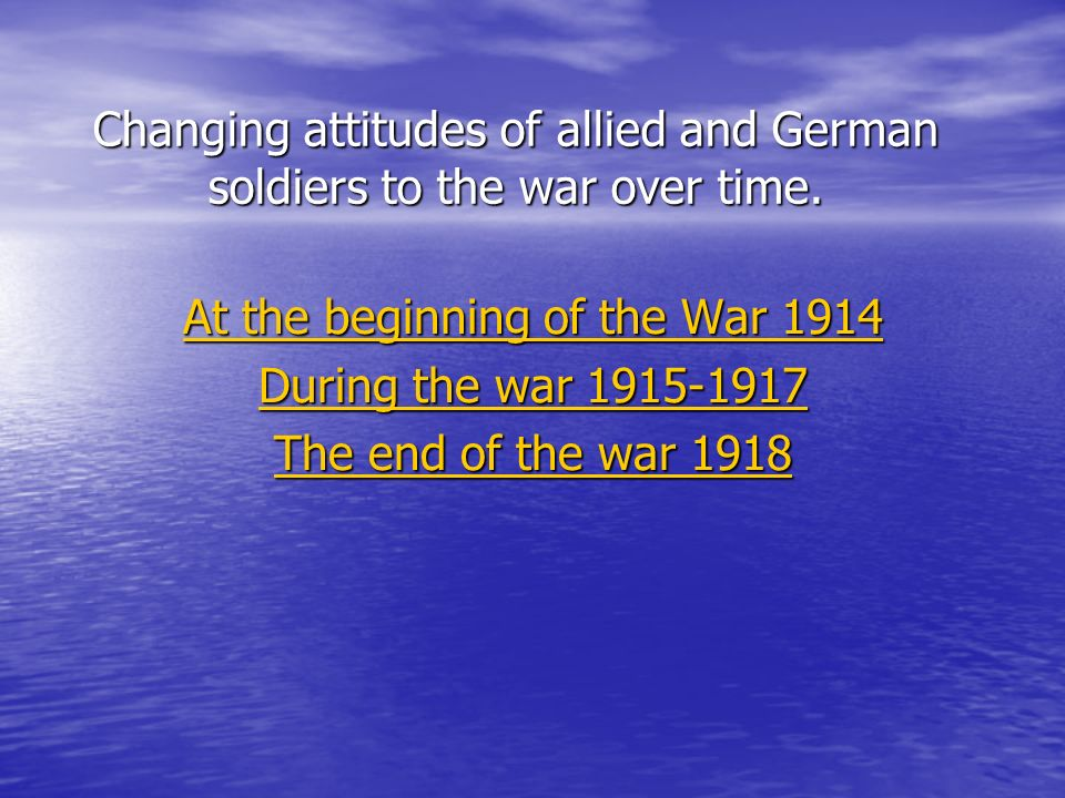 Changing attitudes of allied and German soldiers to the war over time. At the beginning of the War 1914 At the beginning of the War 1914 During the wa