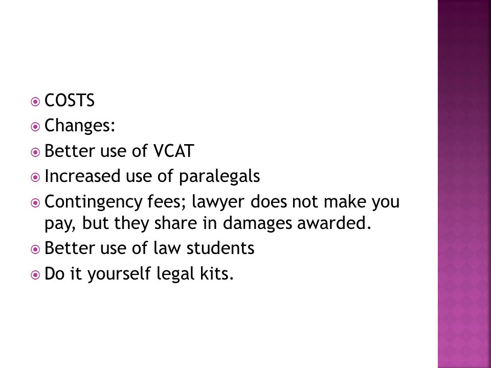 COSTS Changes: Better use of VCAT Increased use of paralegals Contingency fees; lawyer does not make you pay, but they share in damages awarded.