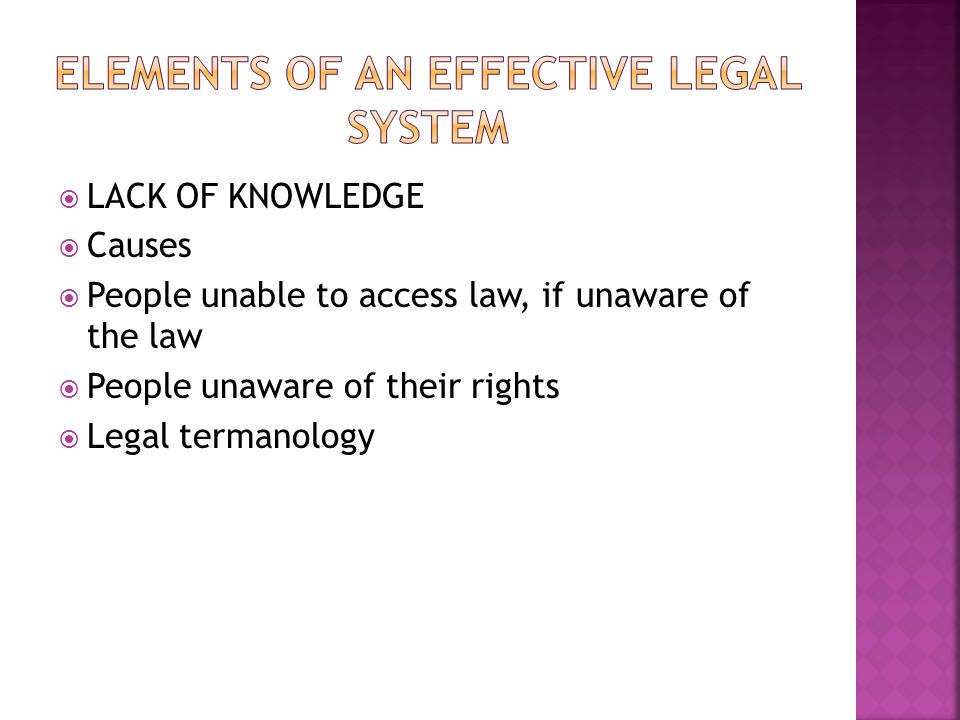 LACK OF KNOWLEDGE Causes People unable to access law, if unaware of the law People unaware of their rights Legal termanology
