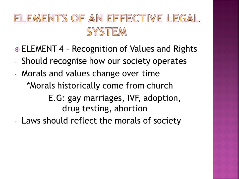 ELEMENT 4 – Recognition of Values and Rights - Should recognise how our society operates - Morals and values change over time *Morals historically come from church E.G: gay marriages, IVF, adoption, drug testing, abortion - Laws should reflect the morals of society