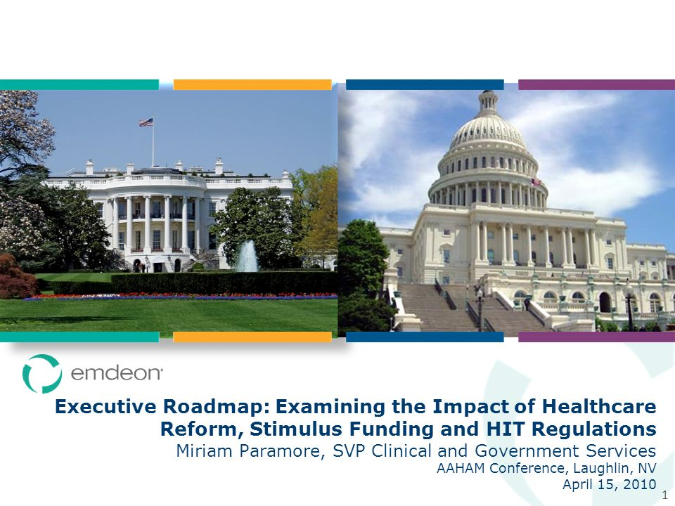 1 Executive Roadmap: Examining the Impact of Healthcare Reform, Stimulus Funding and HIT Regulations Miriam Paramore, SVP Clinical and Government Services AAHAM Conference, Laughlin, NV April 15, 2010