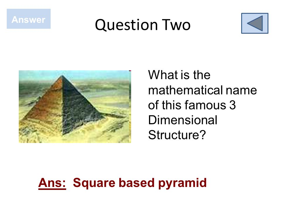Question Two Answer Ans: Square based pyramid What is the mathematical name of this famous 3 Dimensional Structure?