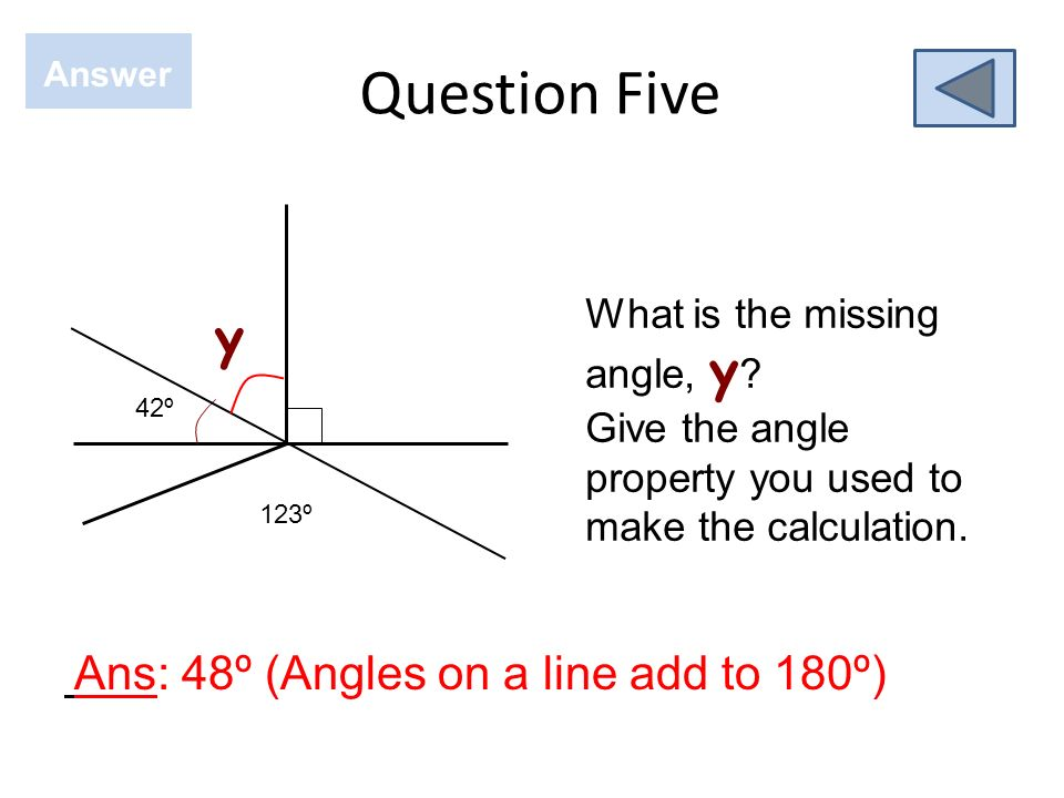 Question Four Answer Ans: 42º (Vertically opposite angles are equal) What is the missing angle, x ? State the angle property you used? 42º x 123º