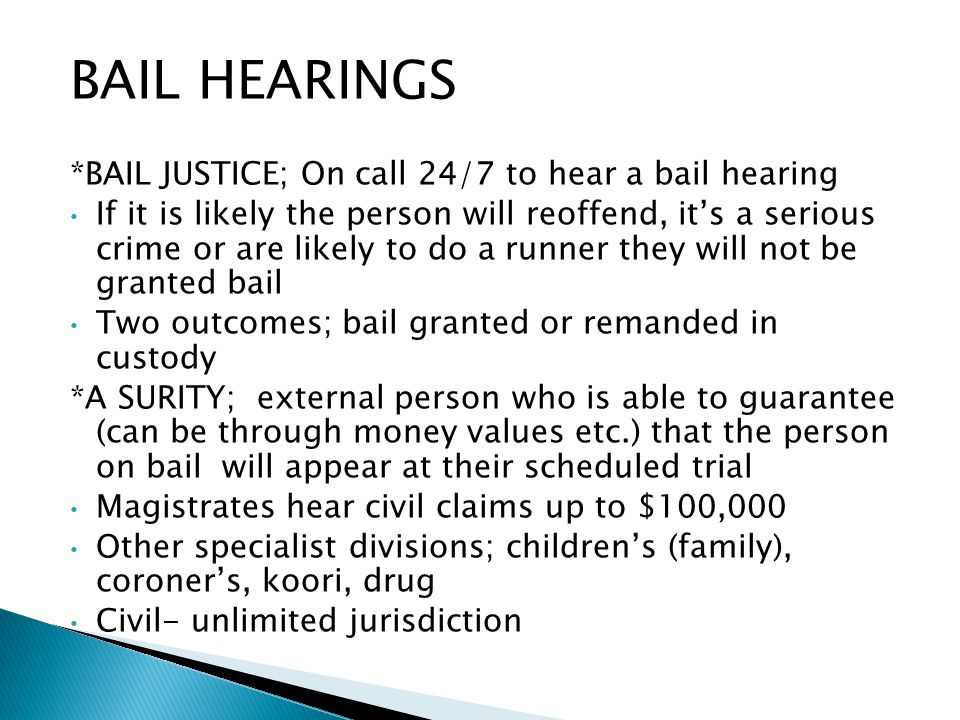 BAIL HEARINGS *BAIL JUSTICE; On call 24/7 to hear a bail hearing If it is likely the person will reoffend, its a serious crime or are likely to do a runner they will not be granted bail Two outcomes; bail granted or remanded in custody *A SURITY; external person who is able to guarantee (can be through money values etc.) that the person on bail will appear at their scheduled trial Magistrates hear civil claims up to $100,000 Other specialist divisions; childrens (family), coroners, koori, drug Civil- unlimited jurisdiction