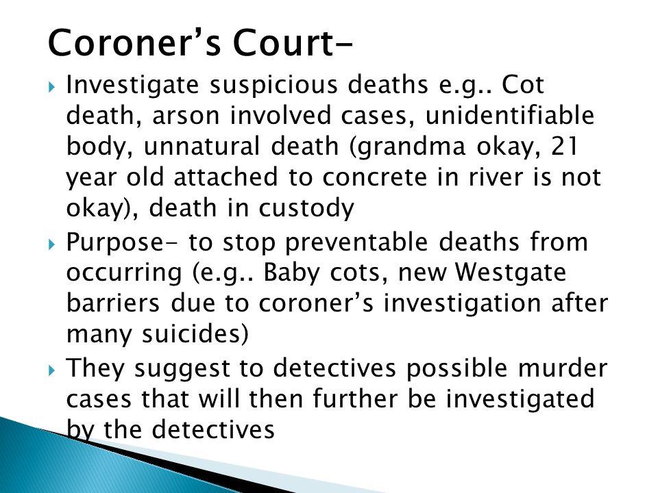 Coroners Court- Investigate suspicious deaths e.g.. Cot death, arson involved cases, unidentifiable body, unnatural death (grandma okay, 21 year old a