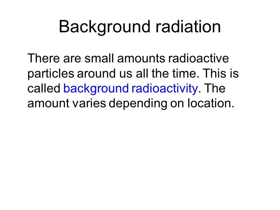Background radiation There are small amounts radioactive particles around us all the time. This is called background radioactivity. The amount varies