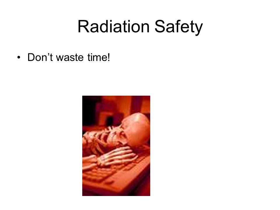 Radiation Safety Dont waste time!