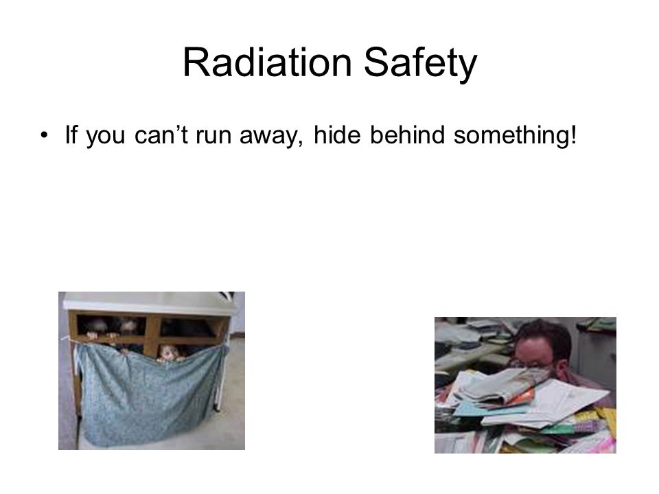 Radiation Safety If you cant run away, hide behind something!
