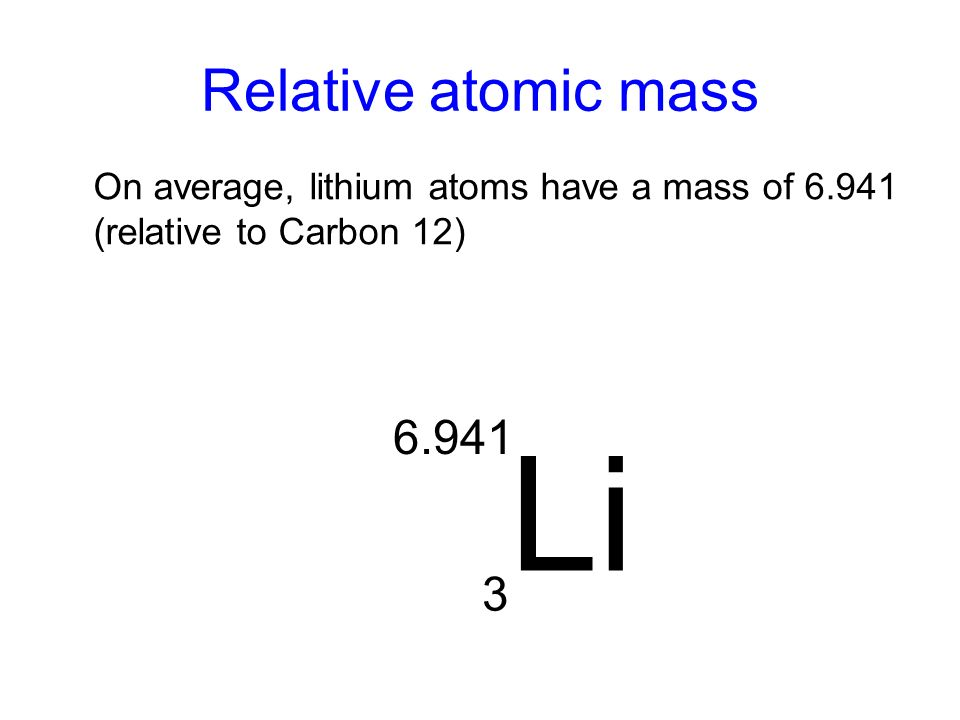 Relative atomic mass On average, lithium atoms have a mass of 6.941 (relative to Carbon 12) Li 3 6.941