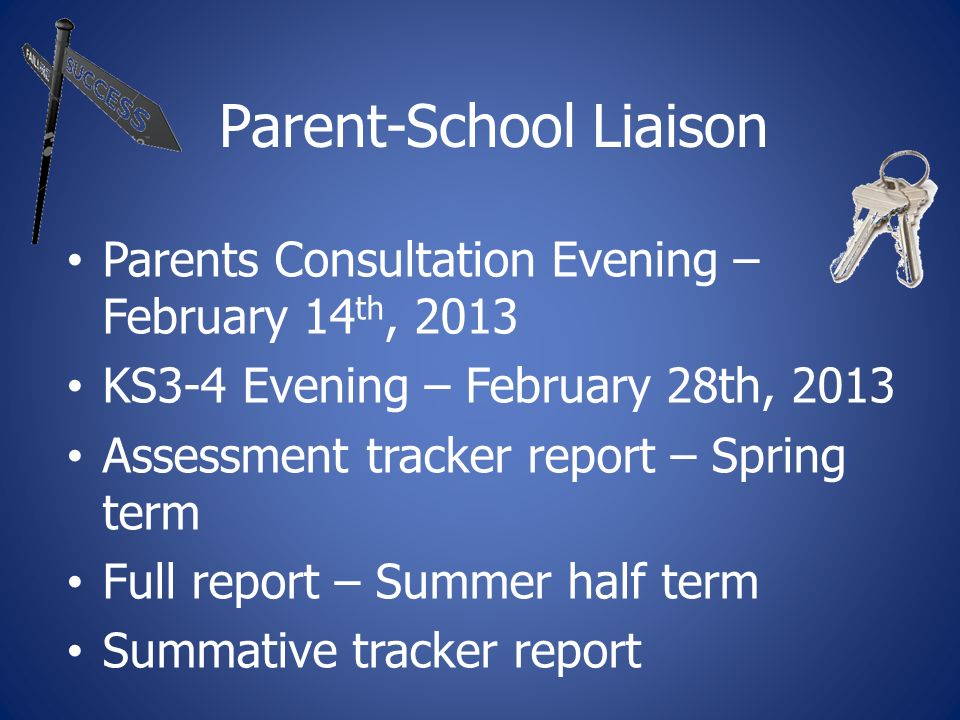 Parent-School Liaison Parents Consultation Evening – February 14 th, 2013 KS3-4 Evening – February 28th, 2013 Assessment tracker report – Spring term Full report – Summer half term Summative tracker report