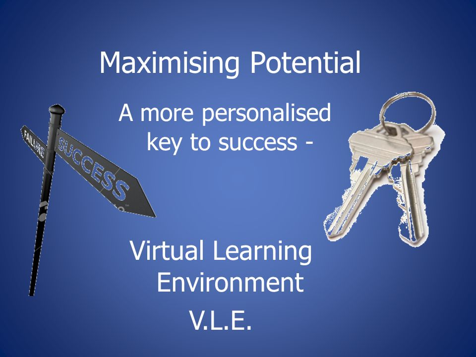 Maximising Potential A more personalised key to success - Virtual Learning Environment V.L.E.
