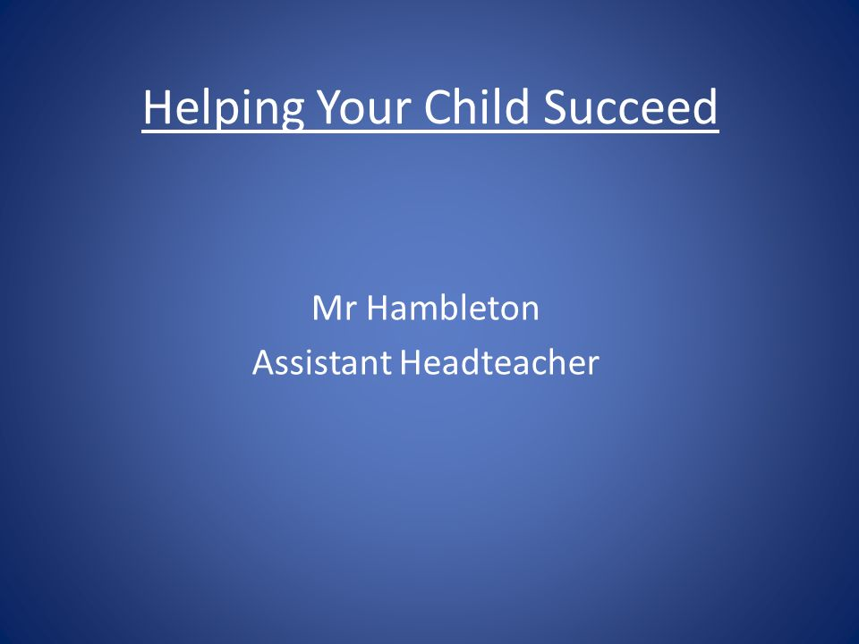 Helping Your Child Succeed Mr Hambleton Assistant Headteacher
