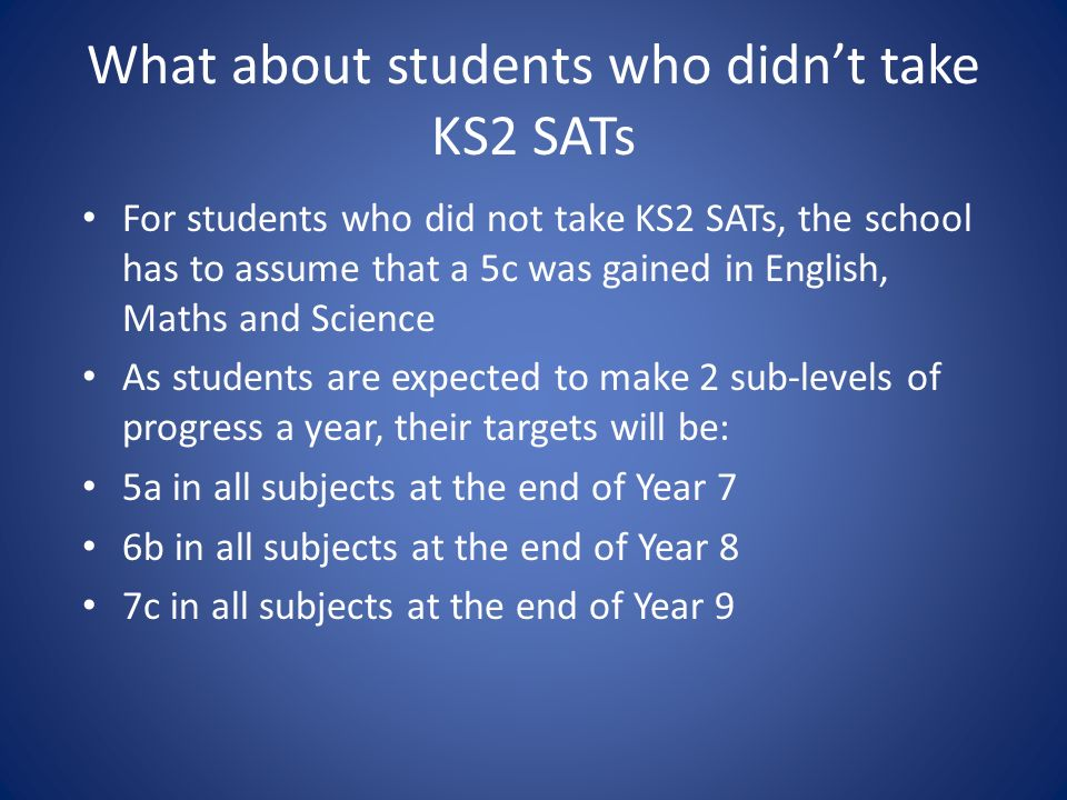What about students who didnt take KS2 SATs For students who did not take KS2 SATs, the school has to assume that a 5c was gained in English, Maths and Science As students are expected to make 2 sub-levels of progress a year, their targets will be: 5a in all subjects at the end of Year 7 6b in all subjects at the end of Year 8 7c in all subjects at the end of Year 9