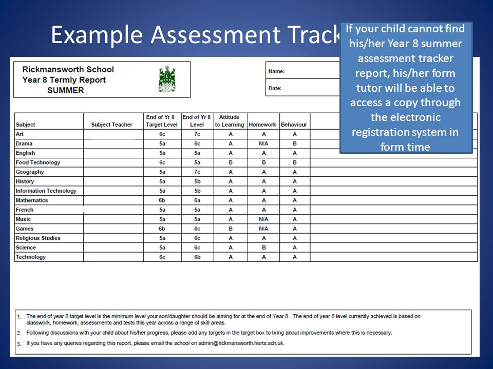 Example Assessment Tracker report If your child cannot find his/her Year 8 summer assessment tracker report, his/her form tutor will be able to access a copy through the electronic registration system in form time