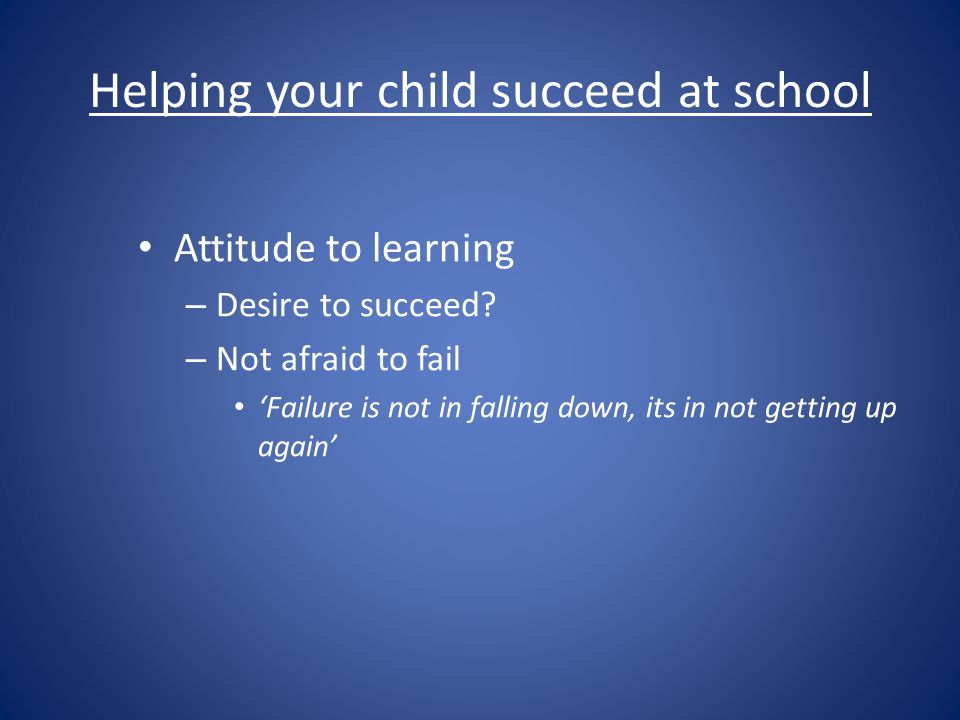 Helping your child succeed at school Attitude to learning – Desire to succeed.