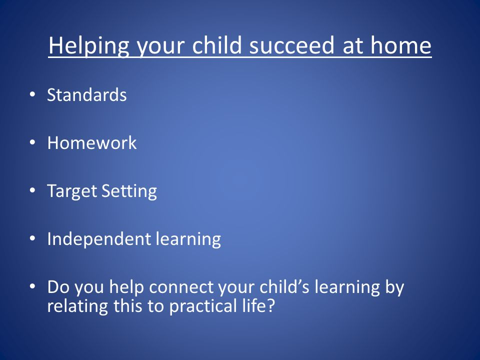 Helping your child succeed at home Standards Homework Target Setting Independent learning Do you help connect your childs learning by relating this to practical life