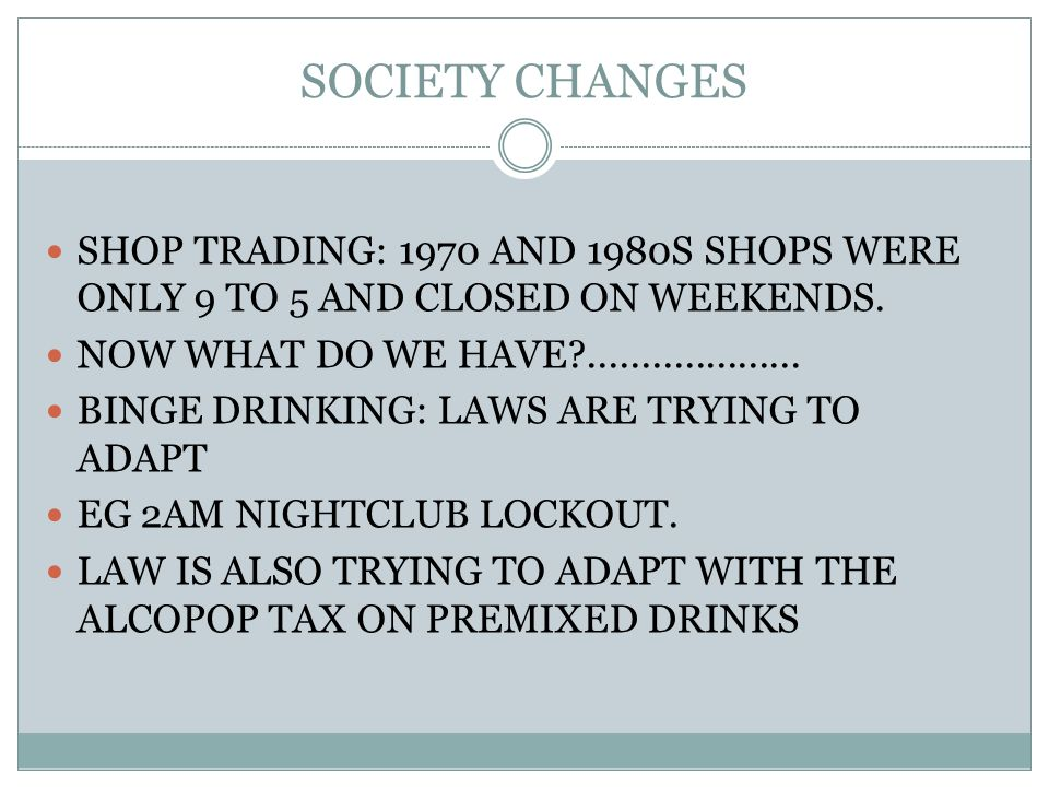 SOCIETY CHANGES SHOP TRADING: 1970 AND 1980S SHOPS WERE ONLY 9 TO 5 AND CLOSED ON WEEKENDS. NOW WHAT DO WE HAVE?.................... BINGE DRINKING: L