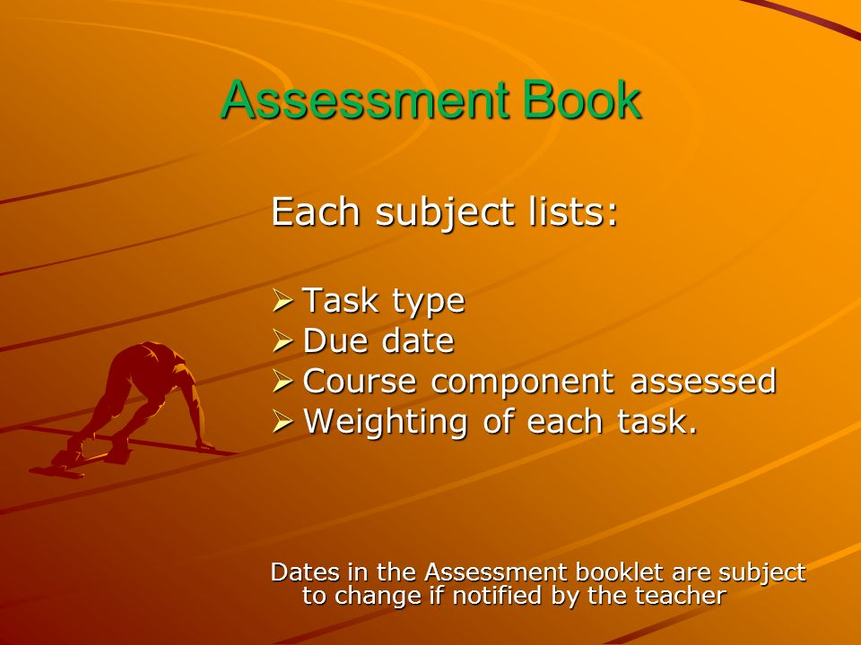 Assessment Book Each subject lists: Task type Task type Due date Due date Course component assessed Course component assessed Weighting of each task.