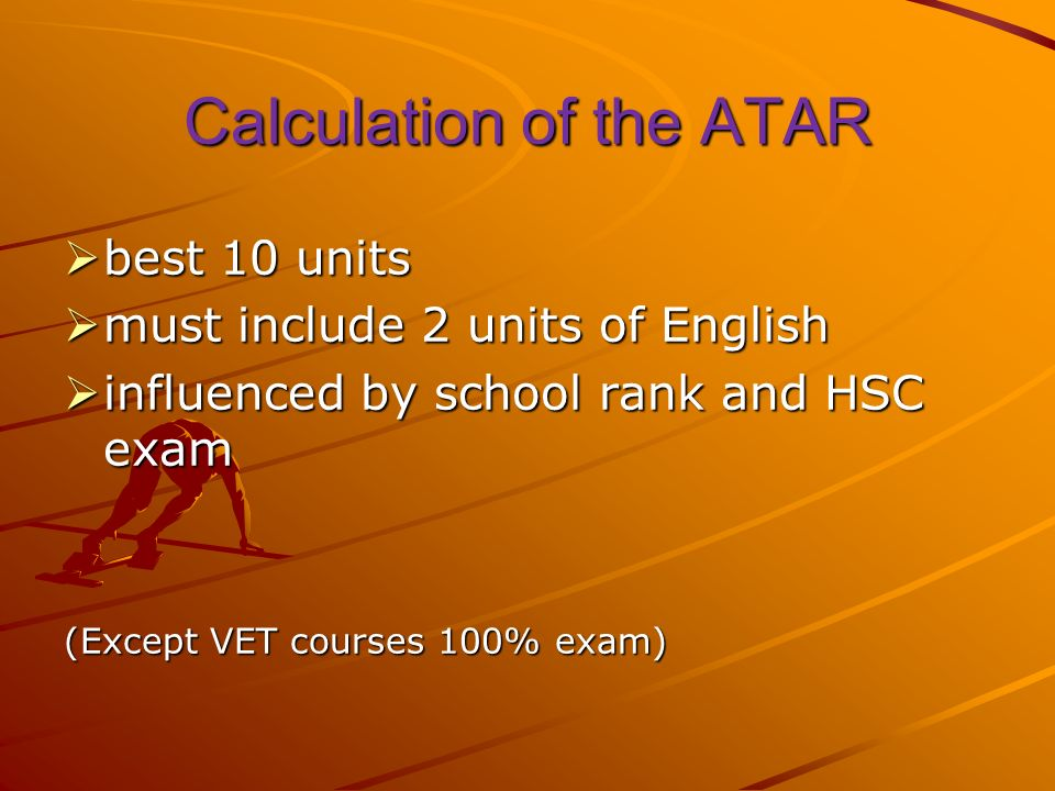 Calculation of the ATAR best 10 units best 10 units must include 2 units of English must include 2 units of English influenced by school rank and HSC exam influenced by school rank and HSC exam (Except VET courses 100% exam)