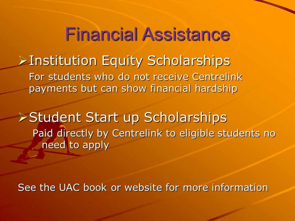 Financial Assistance Institution Equity Scholarships Institution Equity Scholarships For students who do not receive Centrelink payments but can show financial hardship Student Start up Scholarships Student Start up Scholarships Paid directly by Centrelink to eligible students no need to apply See the UAC book or website for more information